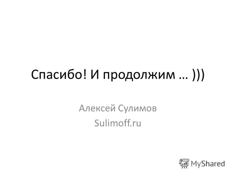 Спасибо! И продолжим … ))) Алексей Сулимов Sulimoff.ru