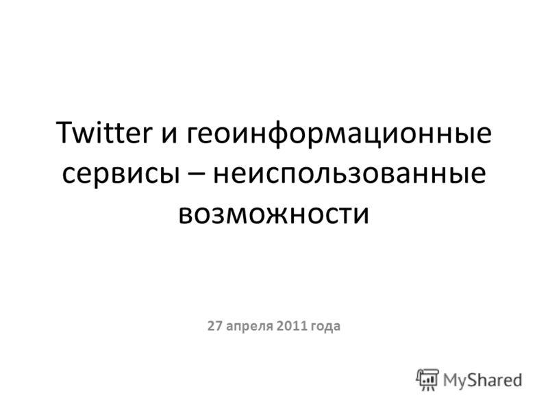 Twitter и геоинформационные сервисы – неиспользованные возможности 27 апреля 2011 года