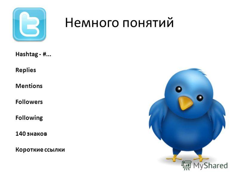 Немного понятий Hashtag - #... Replies Mentions Followers Following 140 знаков Короткие ссылки