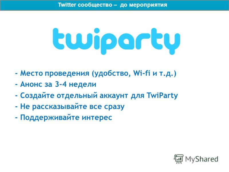 - Место проведения (удобство, Wi-fi и т.д.) - Анонс за 3-4 недели - Создайте отдельный аккаунт для TwiParty - Не рассказывайте все сразу - Поддерживайте интерес Twitter сообщество – до мероприятия