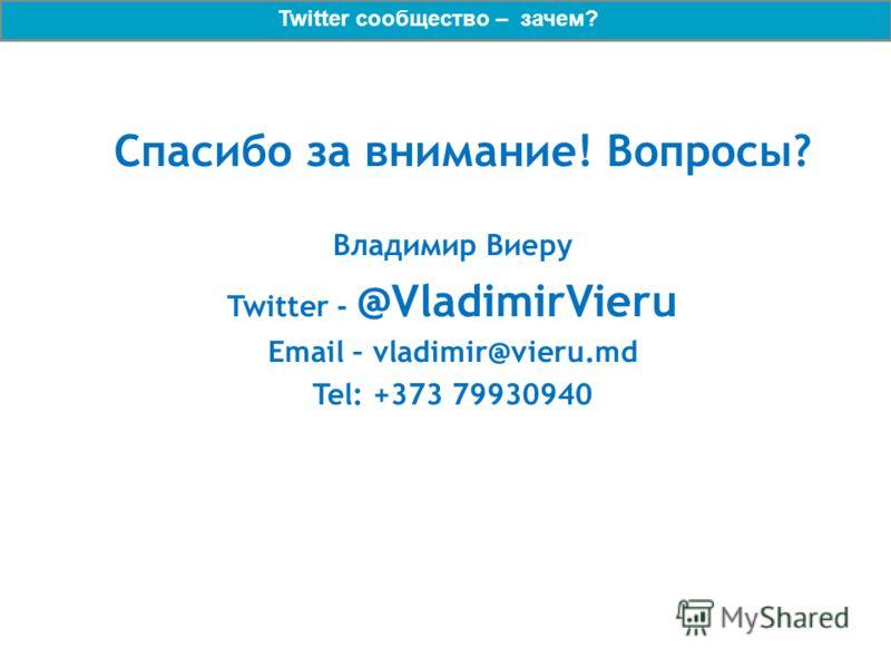 Спасибо за внимание! Вопросы? Владимир Виеру Twitter - @VladimirVieru Email – vladimir@vieru.md Tel: +373 79930940 Twitter сообщество – зачем?