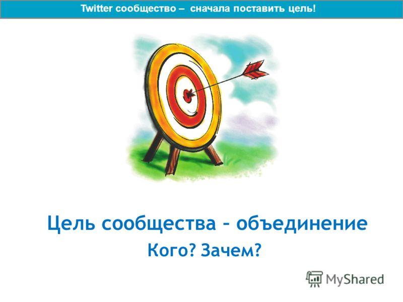 Цель сообщества – объединение Кого? Зачем? Twitter сообщество – сначала поставить цель!