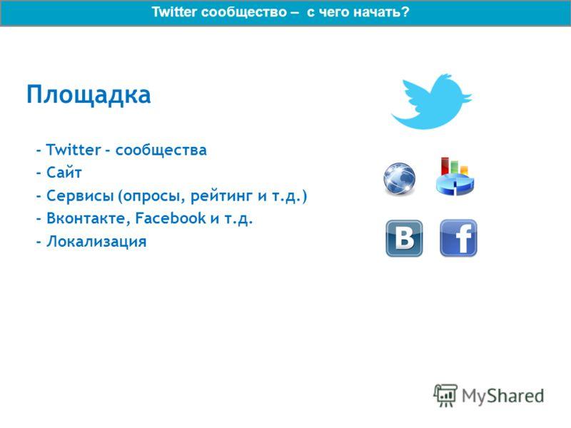Площадка - Twitter - сообщества - Сайт - Сервисы (опросы, рейтинг и т.д.) - Вконтакте, Facebook и т.д. - Локализация Twitter сообщество – с чего начать?