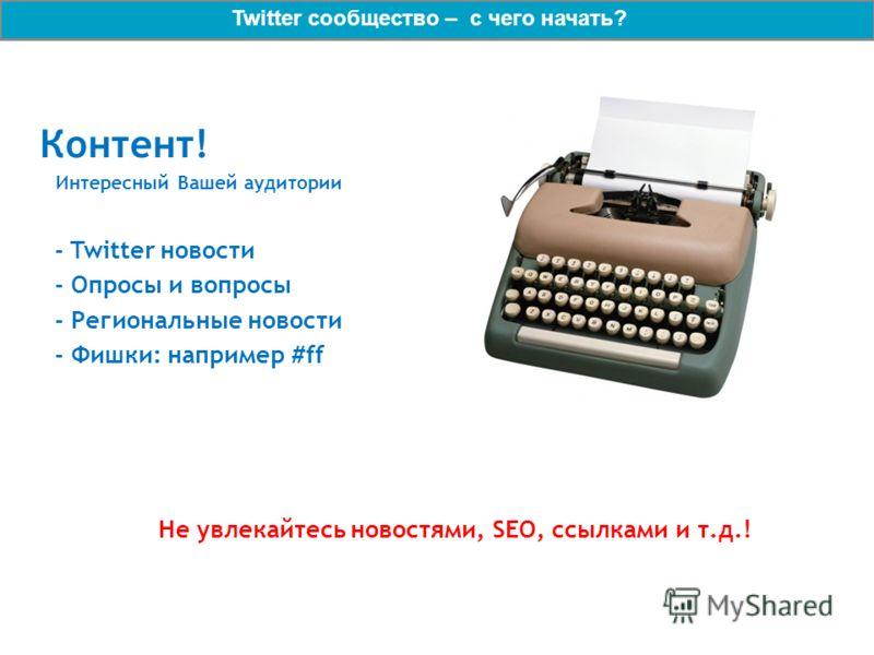 Контент! Интересный Вашей аудитории - Twitter новости - Опросы и вопросы - Региональные новости - Фишки: например #ff Не увлекайтесь новостями, SEO, ссылками и т.д.! Twitter сообщество – с чего начать?