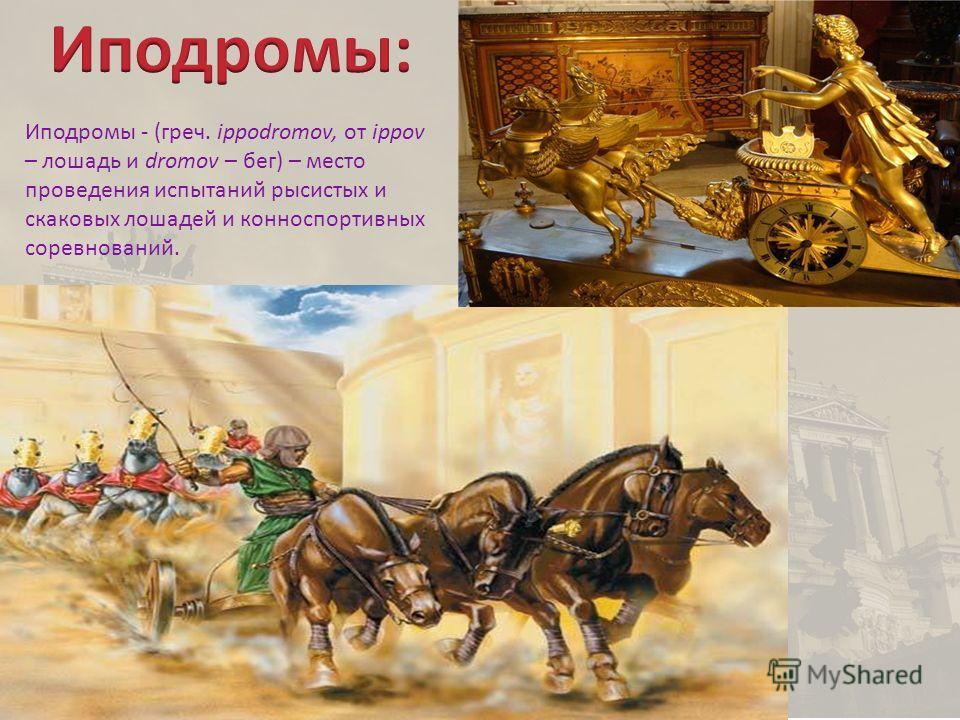 Иподромы - (греч. ippodromov, от ippov – лошадь и dromov – бег) – место проведения испытаний рысистых и скаковых лошадей и конноспортивных соревнований.