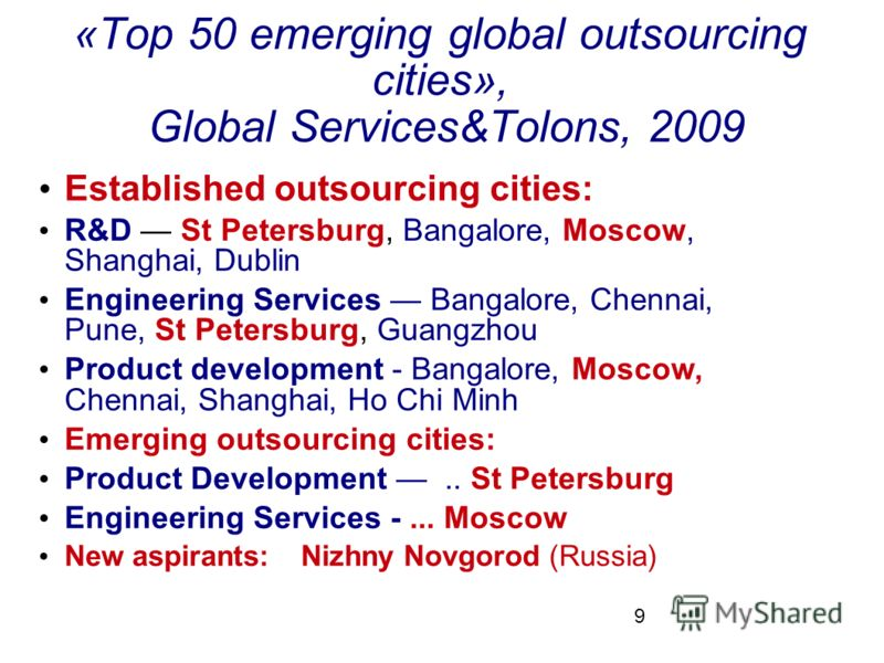 9 «Top 50 emerging global outsourcing cities», Global Services&Tolons, 2009 Established outsourcing cities: R&D St Petersburg, Bangalore, Moscow, Shanghai, Dublin Engineering Services Bangalore, Chennai, Pune, St Petersburg, Guangzhou Product develop