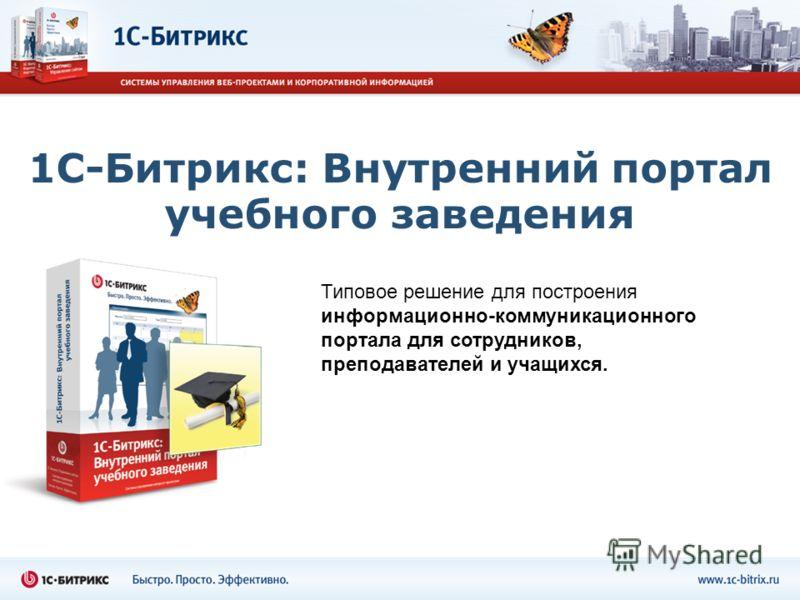 1С-Битрикс: Внутренний портал учебного заведения Типовое решение для построения информационно-коммуникационного портала для сотрудников, преподавателей и учащихся.