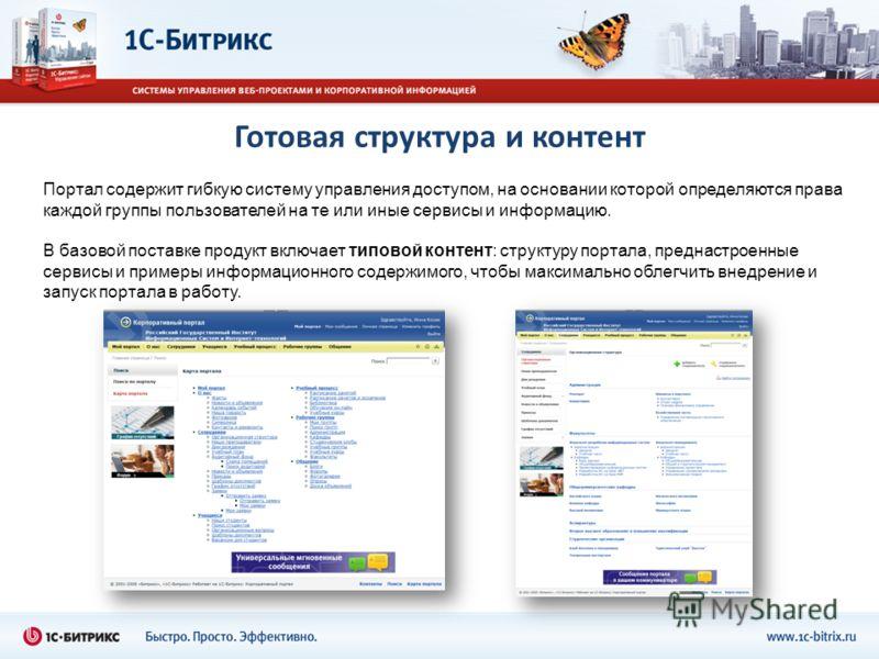 Готовая структура и контент Портал содержит гибкую систему управления доступом, на основании которой определяются права каждой группы пользователей на те или иные сервисы и информацию. В базовой поставке продукт включает типовой контент: структуру по