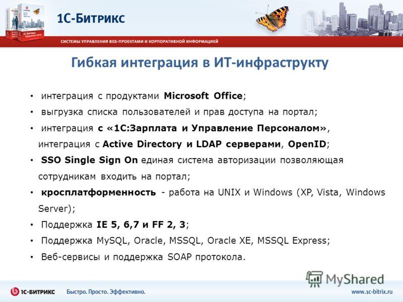 Гибкая интеграция в ИТ-инфраструктур интеграция с продуктами Microsoft Office; выгрузка списка пользователей и прав доступа на портал; интеграция с «1С:Зарплата и Управление Персоналом», интеграция с Active Directory и LDAP серверами, OpenID; SSO Sin