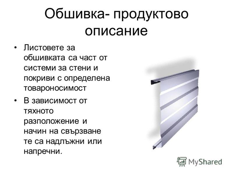 Обшивка- продуктово описание Листовете за обшивката са част от системи за стени и покриви с определена товароносимост В зависимост от тяхното разположение и начин на свързване те са надлъжни или напречни.