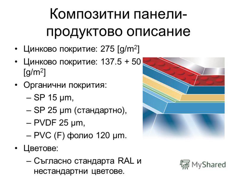 Композитни панели- продуктово описание Цинково покритие: 275 [g/m 2 ] Цинково покритие: 137.5 + 50 [g/m 2 ] Органични покрития: –SP 15 µm, –SP 25 µm (стандартно), –PVDF 25 µm, –PVC (F) фолио 120 µm. Цветове: –Съгласно стандарта RAL и нестандартни цве