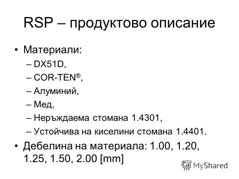 RSP – продуктово описание Материали: –DX51D, –COR-TEN ®, –Алуминий, –Мед, –Неръждаема стомана 1.4301, –Устойчива на киселини стомана 1.4401. Дебелина на материала: 1.00, 1.20, 1.25, 1.50, 2.00 [mm]