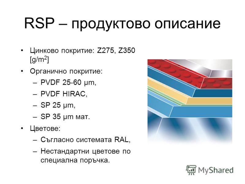 RSP – продуктово описание Цинково покритие: Z275, Z350 [g/m 2 ] Органично покритие: –PVDF 25-60 µm, –PVDF HIRAC, –SP 25 µm, –SP 35 µm мат. Цветове: –Съгласно системата RAL, –Нестандартни цветове по специална поръчка.