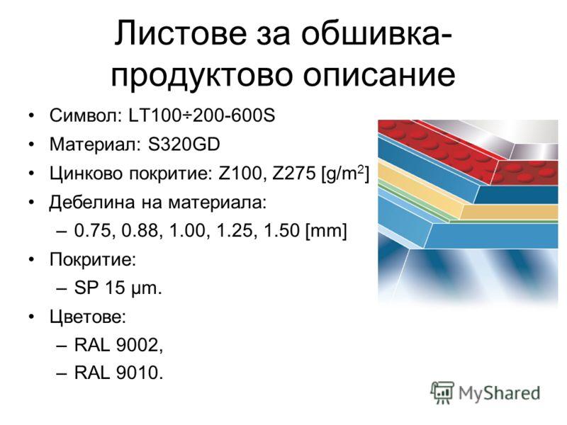 Листове за обшивка- продуктово описание Символ: LT100÷200-600S Материал: S320GD Цинково покритие: Z100, Z275 [g/m 2 ] Дебелина на материала: –0.75, 0.88, 1.00, 1.25, 1.50 [mm] Покритие: –SP 15 µm. Цветове: –RAL 9002, –RAL 9010.