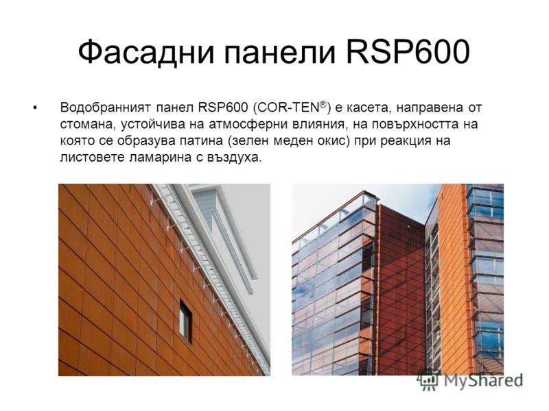 Фасадни панели RSP600 Водобранният панел RSP600 (COR-TEN ® ) е касета, направена от стомана, устойчива на атмосферни влияния, на повърхността на която се образува патина (зелен меден окис) при реакция на листовете ламарина с въздуха.