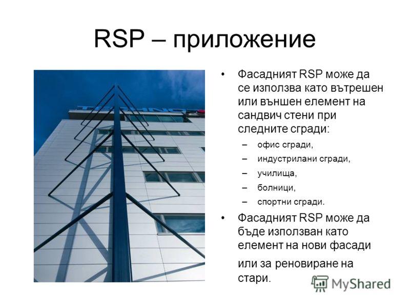 RSP – приложение Фасадният RSP може да се използва като вътрешен или външен елемент на сандвич стени при следните сгради: –офис сгради, –индустрилани сгради, –училища, –болници, –спортни сгради. Фасадният RSP може да бъде използван като елемент на но