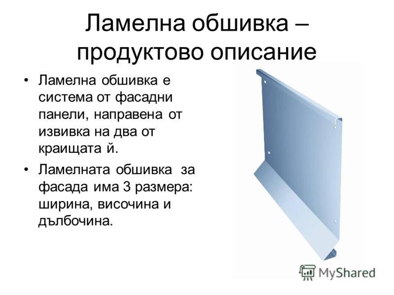 Ламелна обшивка – продуктово описание Ламелна обшивка е система от фасадни панели, направена от извивка на два от краищата й. Ламелната обшивка за фасада има 3 размера: ширина, височина и дълбочина.