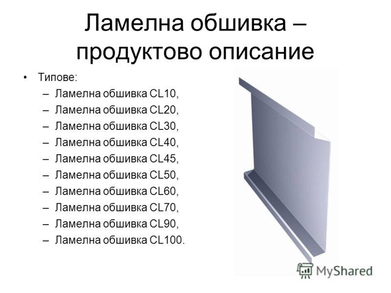 Ламелна обшивка – продуктово описание Типове: –Ламелна обшивка CL10, –Ламелна обшивка CL20, –Ламелна обшивка CL30, –Ламелна обшивка CL40, –Ламелна обшивка CL45, –Ламелна обшивка CL50, –Ламелна обшивка CL60, –Ламелна обшивка CL70, –Ламелна обшивка CL9