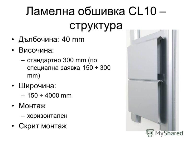 Ламелна обшивка CL10 – структура Дълбочина: 40 mm Височина: –стандартно 300 mm (по специална заявка 150 ÷ 300 mm) Широчина: –150 ÷ 4000 mm Монтаж –хоризонтален Скрит монтаж