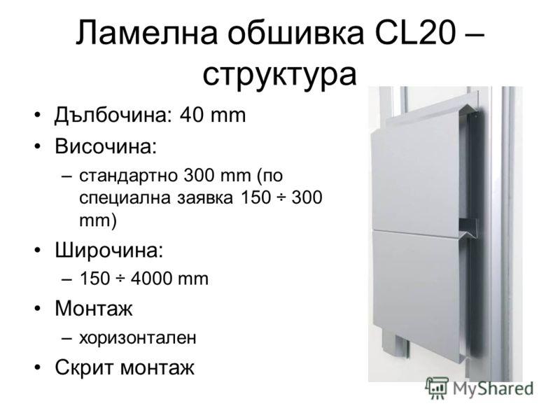 Ламелна обшивка CL20 – структура Дълбочина: 40 mm Височина: –стандартно 300 mm (по специална заявка 150 ÷ 300 mm) Широчина: –150 ÷ 4000 mm Монтаж –хоризонтален Скрит монтаж