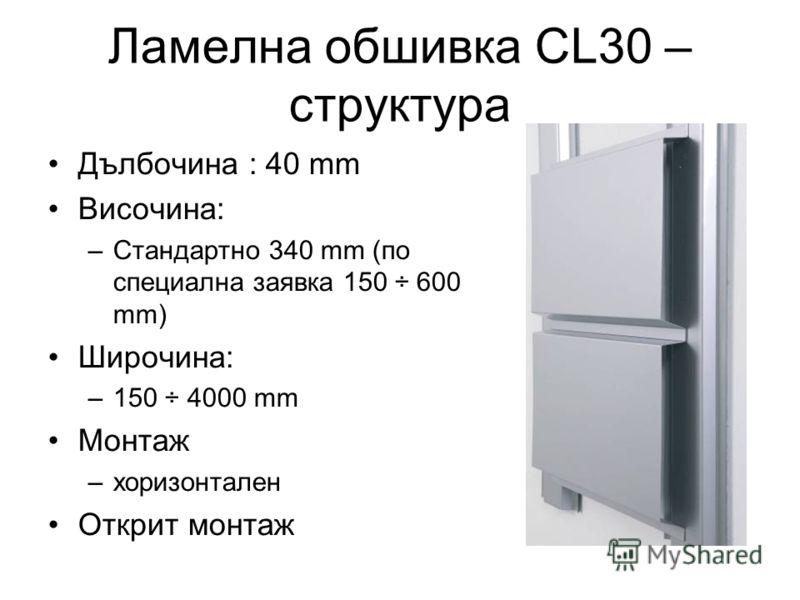 Ламелна обшивка CL30 – структура Дълбочина : 40 mm Височина: –Стандартно 340 mm (по специална заявка 150 ÷ 600 mm) Широчина: –150 ÷ 4000 mm Монтаж –хоризонтален Открит монтаж