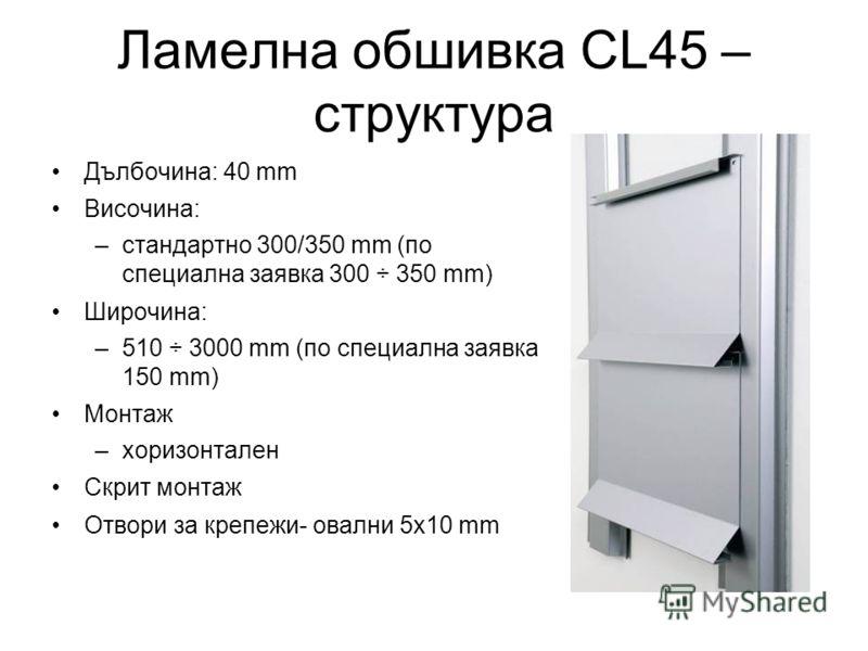 Ламелна обшивка CL45 – структура Дълбочина: 40 mm Височина: –стандартно 300/350 mm (по специална заявка 300 ÷ 350 mm) Широчина: –510 ÷ 3000 mm (по специална заявка 150 mm) Монтаж –хоризонтален Скрит монтаж Отвори за крепежи- овални 5x10 mm