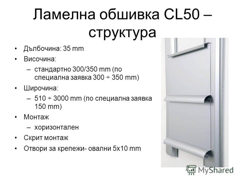 Ламелна обшивка CL50 – структура Дълбочина: 35 mm Височина: –стандартно 300/350 mm (по специална заявка 300 ÷ 350 mm) Широчина: –510 ÷ 3000 mm (по специална заявка 150 mm) Монтаж –хоризонтален Скрит монтаж Отвори за крепежи- овални 5x10 mm