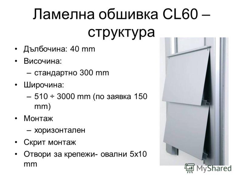 Ламелна обшивка CL60 – структура Дълбочина: 40 mm Височина: –стандартно 300 mm Широчина: –510 ÷ 3000 mm (по заявка 150 mm) Монтаж –хоризонтален Скрит монтаж Отвори за крепежи- овални 5x10 mm