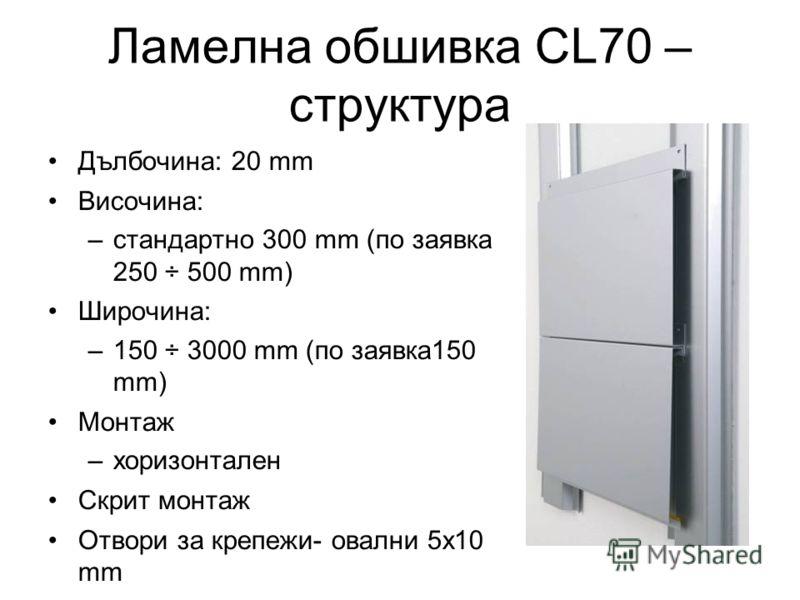 Ламелна обшивка CL70 – структура Дълбочина: 20 mm Височина: –стандартно 300 mm (по заявка 250 ÷ 500 mm) Широчина: –150 ÷ 3000 mm (по заявка150 mm) Монтаж –хоризонтален Скрит монтаж Отвори за крепежи- овални 5x10 mm