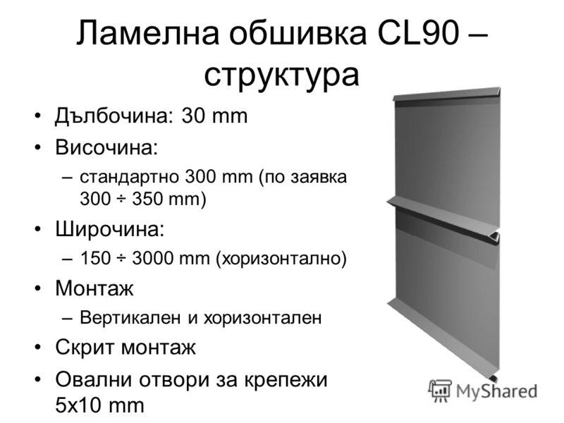 Ламелна обшивка CL90 – структура Дълбочина: 30 mm Височина: –стандартно 300 mm (по заявка 300 ÷ 350 mm) Широчина: –150 ÷ 3000 mm (хоризонтално) Монтаж –Вертикален и хоризонтален Скрит монтаж Овални отвори за крепежи 5x10 mm