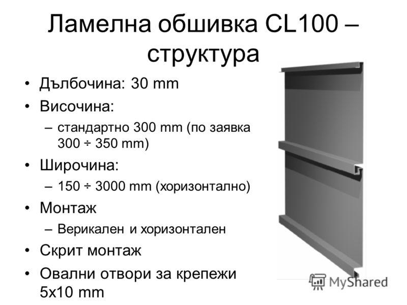 Ламелна обшивка CL100 – структура Дълбочина: 30 mm Височина: –стандартно 300 mm (по заявка 300 ÷ 350 mm) Широчина: –150 ÷ 3000 mm (хоризонтално) Монтаж –Верикален и хоризонтален Скрит монтаж Овални отвори за крепежи 5x10 mm