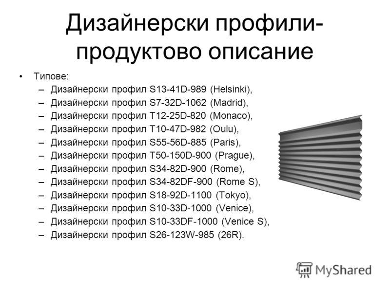 Дизайнерски профили- продуктово описание Типове: –Дизайнерски профил S13-41D-989 (Helsinki), –Дизайнерски профил S7-32D-1062 (Madrid), –Дизайнерски профил T12-25D-820 (Monaco), –Дизайнерски профил T10-47D-982 (Oulu), –Дизайнерски профил S55-56D-885 (