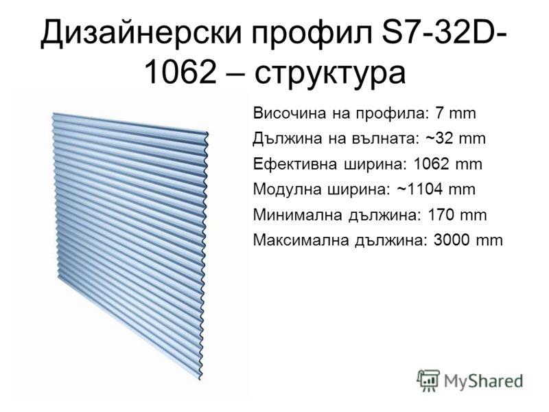 Дизайнерски профил S7-32D- 1062 – структура Височина на профила: 7 mm Дължина на вълната: ~32 mm Ефективна ширина: 1062 mm Модулна ширина: ~1104 mm Минимална дължина: 170 mm Максимална дължина: 3000 mm