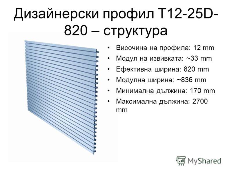 Дизайнерски профил T12-25D- 820 – структура Височина на профила: 12 mm Модул на извивката: ~33 mm Ефективна ширина: 820 mm Модулна ширина: ~836 mm Минимална дължина: 170 mm Максимална дължина: 2700 mm