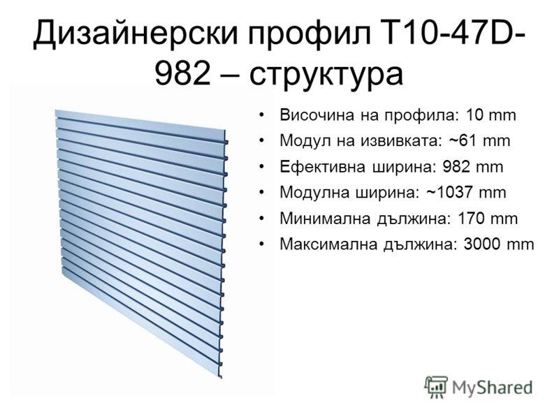 Дизайнерски профил T10-47D- 982 – структура Височина на профила: 10 mm Модул на извивката: ~61 mm Ефективна ширина: 982 mm Модулна ширина: ~1037 mm Минимална дължина: 170 mm Максимална дължина: 3000 mm