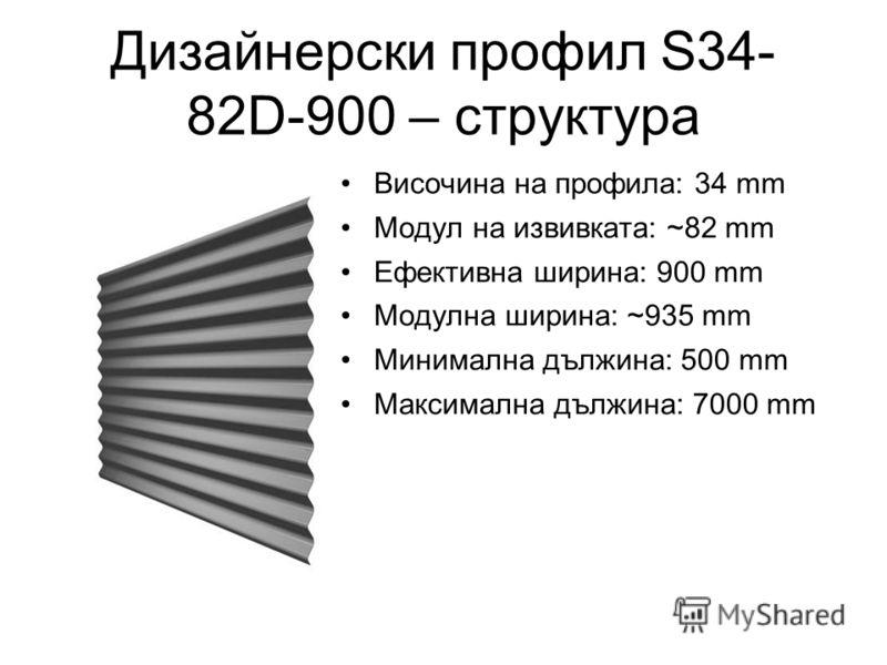 Дизайнерски профил S34- 82D-900 – структура Височина на профила: 34 mm Модул на извивката: ~82 mm Ефективна ширина: 900 mm Модулна ширина: ~935 mm Минимална дължина: 500 mm Максимална дължина: 7000 mm