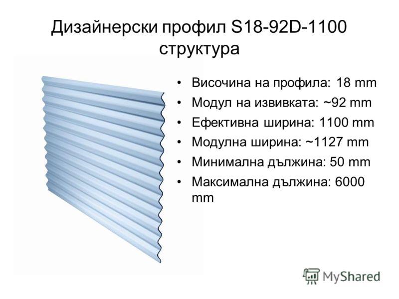 Дизайнерски профил S18-92D-1100 структура Височина на профила: 18 mm Модул на извивката: ~92 mm Ефективна ширина: 1100 mm Модулна ширина: ~1127 mm Минимална дължина: 50 mm Максимална дължина: 6000 mm
