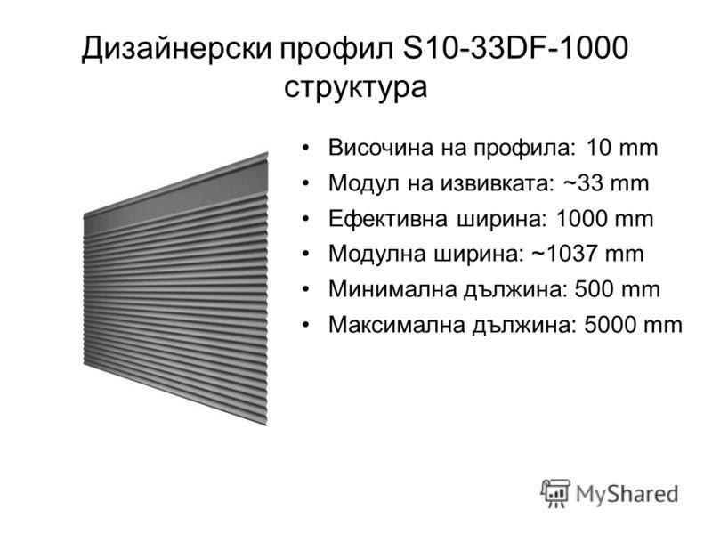Дизайнерски профил S10-33DF-1000 структура Височина на профила: 10 mm Модул на извивката: ~33 mm Ефективна ширина: 1000 mm Модулна ширина: ~1037 mm Минимална дължина: 500 mm Максимална дължина: 5000 mm