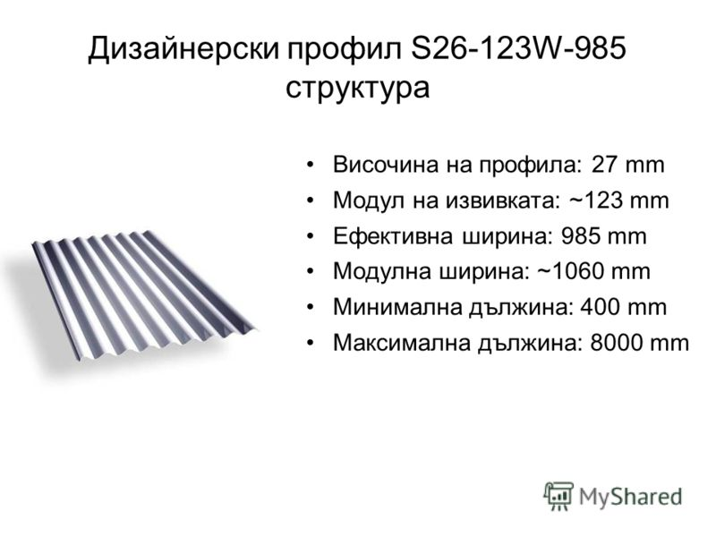 Дизайнерски профил S26-123W-985 структура Височина на профила: 27 mm Модул на извивката: ~123 mm Ефективна ширина: 985 mm Модулна ширина: ~1060 mm Минимална дължина: 400 mm Максимална дължина: 8000 mm