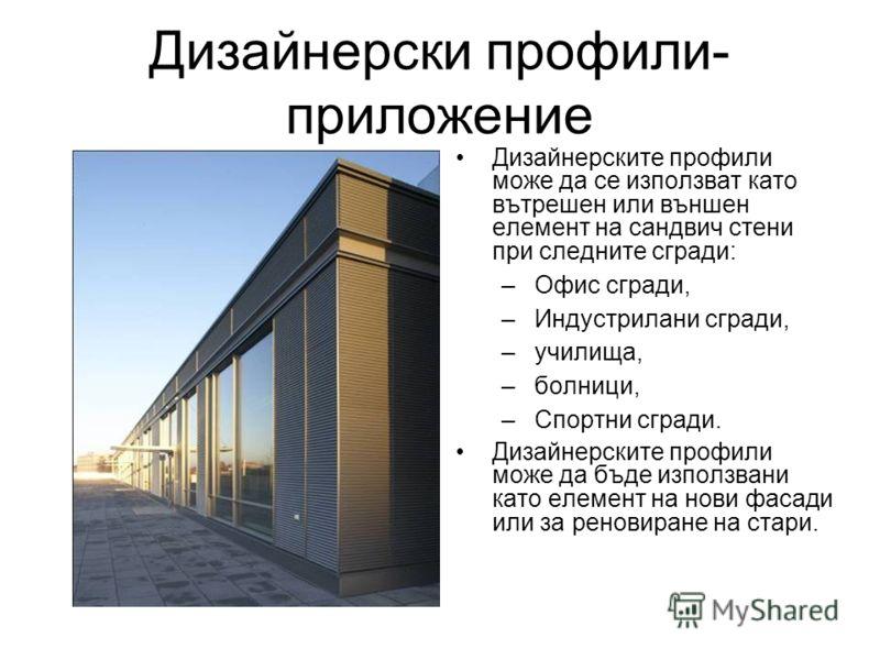 Дизайнерски профили- приложение Дизайнерските профили може да се използват като вътрешен или външен елемент на сандвич стени при следните сгради: –Офис сгради, –Индустрилани сгради, –училища, –болници, –Спортни сгради. Дизайнерските профили може да б