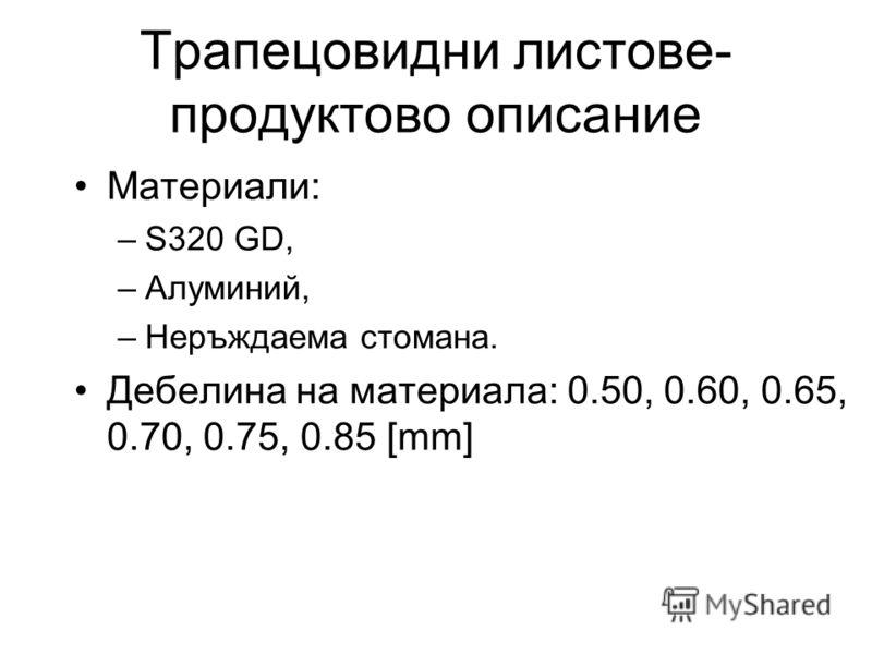 Трапецовидни листове- продуктово описание Материали: –S320 GD, –Алуминий, –Неръждаема стомана. Дебелина на материала: 0.50, 0.60, 0.65, 0.70, 0.75, 0.85 [mm]