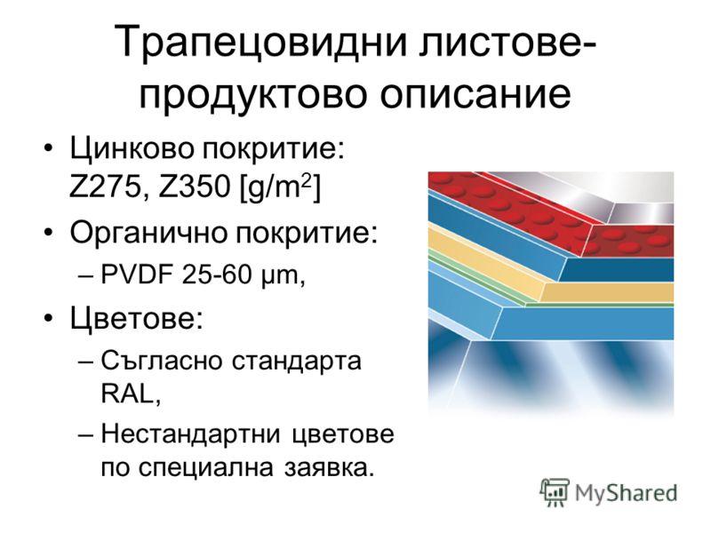 Трапецовидни листове- продуктово описание Цинково покритие: Z275, Z350 [g/m 2 ] Органично покритие: –PVDF 25-60 µm, Цветове: –Съгласно стандарта RAL, –Нестандартни цветове по специална заявка.