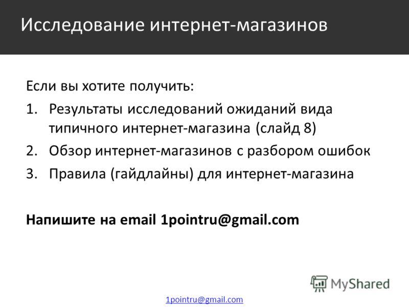 Исследование интернет-магазинов 1pointru@gmail.com Если вы хотите получить: 1. Результаты исследований ожиданий вида типичного интернет-магазина (слайд 8) 2. Обзор интернет-магазинов с разбором ошибок 3. Правила (гайдлайны) для интернет-магазина Напи