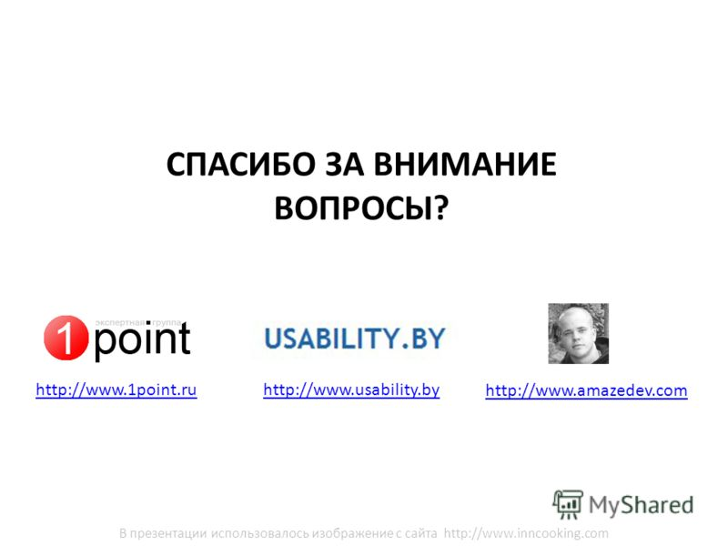 http://www.usability.by СПАСИБО ЗА ВНИМАНИЕ ВОПРОСЫ? http://www.amazedev.com http://www.1point.ru В презентации использовалось изображение с сайта http://www.inncooking.com