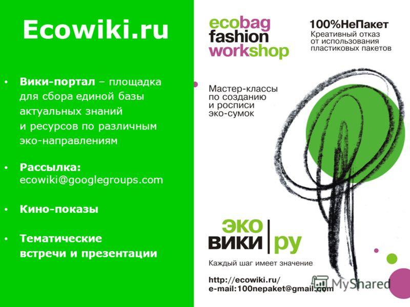 Ecowiki.ru Вики-портал – площадка для сбора единой базы актуальных знаний и ресурсов по различным эко-направлениям Рассылка: ecowiki@googlegroups.com Кино-показы Тематические встречи и презентации