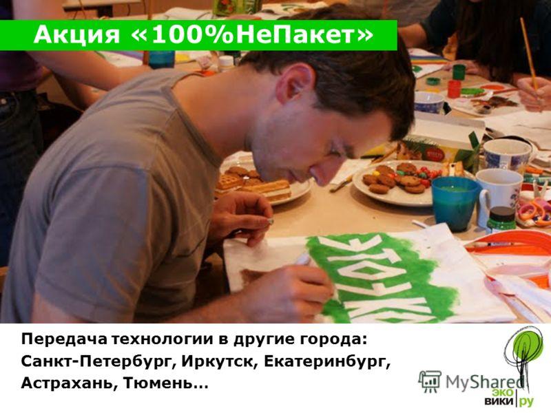 Передача технологии в другие города: Санкт-Петербург, Иркутск, Екатеринбург, Астрахань, Тюмень… Акция «100%Не Пакет»