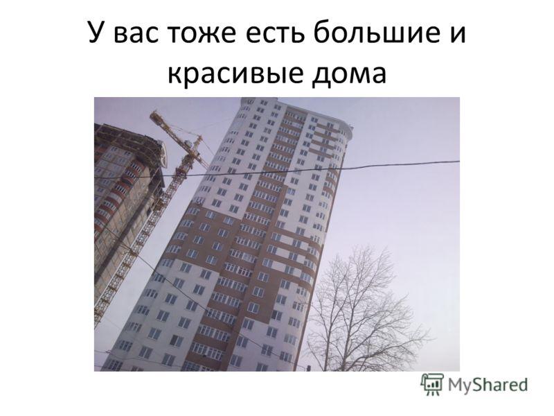 У вас тоже есть большие и красивые дома