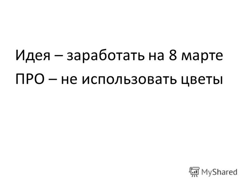 Идея – заработать на 8 марте ПРО – не использовать цветы