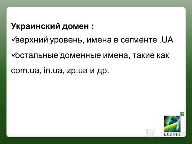 Украинский домен : верхний уровень, имена в сегменте.UA остальные доменные имена, такие как com.ua, in.ua, zp.ua и др.