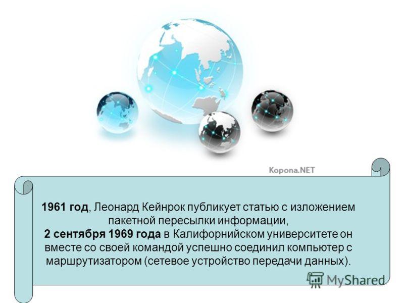 1961 год, Леонард Кейнрок публикует статью с изложением пакетной пересылки информации, 2 сентября 1969 года в Калифорнийском университете он вместе со своей командой успешно соединил компьютер с маршрутизатором (сетевое устройство передачи данных).
